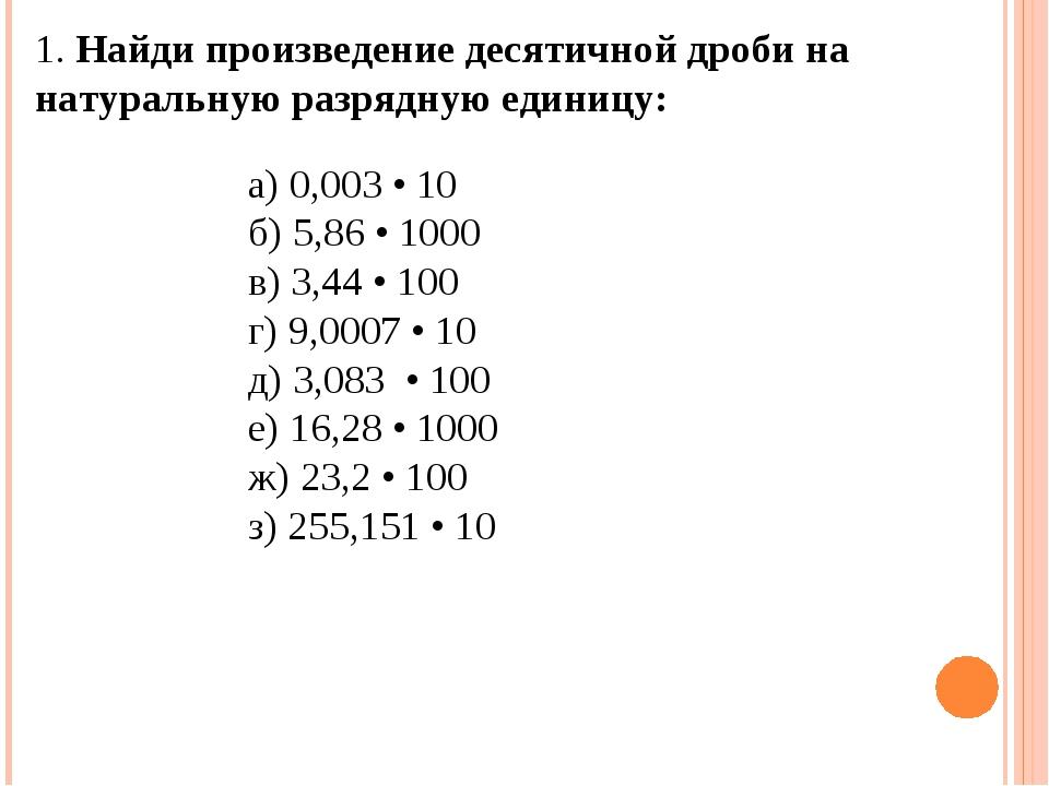 1. Найди произведение десятичной дроби на натуральную разрядную единицу: а)...