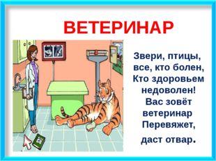 ВЕТЕРИНАР Звери, птицы, все, кто болен, Кто здоровьем недоволен! Вас зовёт ве