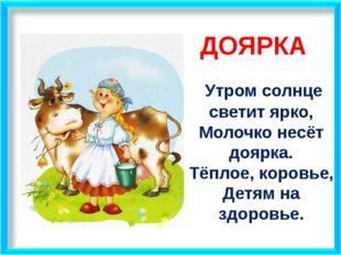 ДОЯРКА Утром солнце светит ярко, Молочко несёт доярка. Тёплое, коровье, Детя