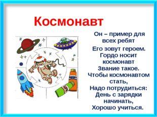 Космонавт Он – пример для всех ребят Его зовут героем. Гордо носит космонавт