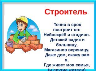 Строитель Точно в срок построит он: Небоскрёб и стадион. Детский садик и боль