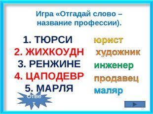 * 1. ТЮРСИ 2. ЖИХКОУДН 3. РЕНЖИНЕ 4. ЦАПОДЕВР 5. МАРЛЯ Игра «Отгадай слово –