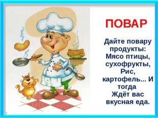 ПОВАР Дайте повару продукты: Мясо птицы, сухофрукты, Рис, картофель... И тогд
