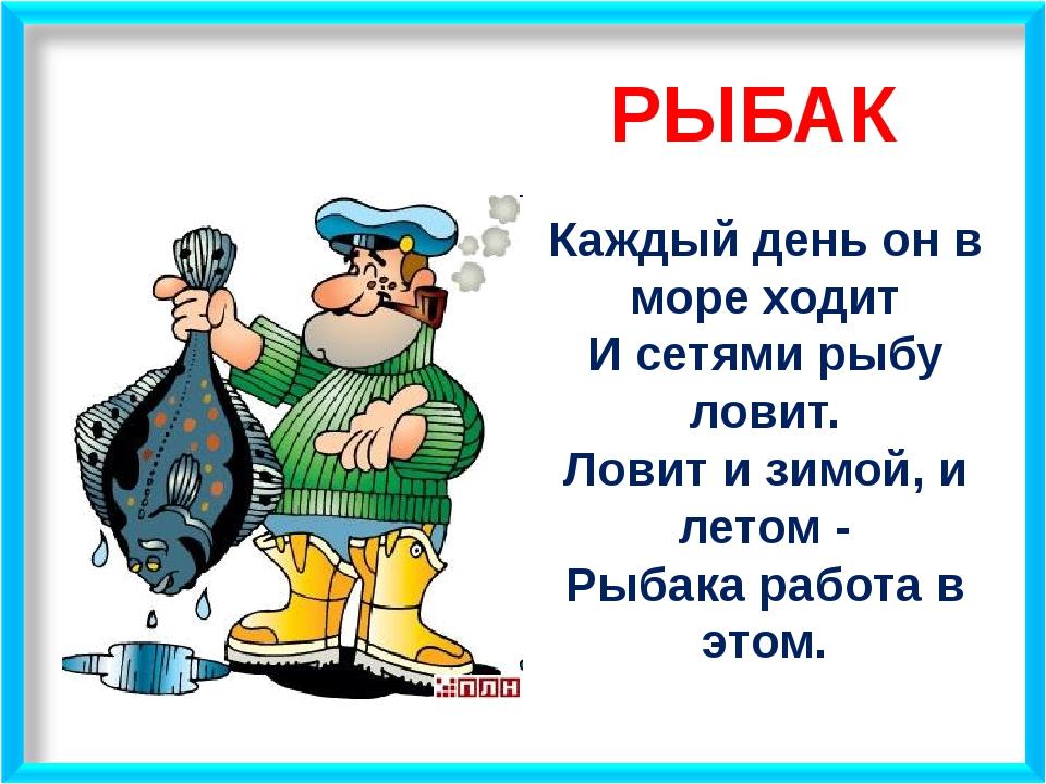 РЫБАК Каждый день он в море ходит И сетями рыбу ловит. Ловит и зимой, и летом...
