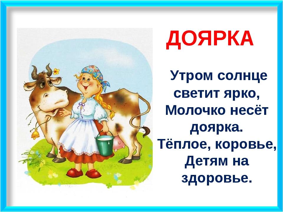ДОЯРКА Утром солнце светит ярко, Молочко несёт доярка. Тёплое, коровье, Детя...