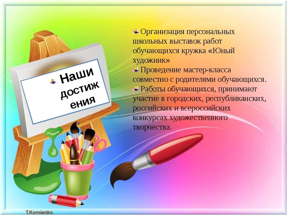 Наши достижения Организация персональных школьных выставок работ обучающихся...