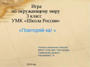 Игра по окружающему миру 3 класс УМК «Школа России» «Повторяй-ка! » Учитель
