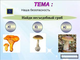 в) б) а) 50 Найди несъедобный гриб Продолжить игру Наша безопасность