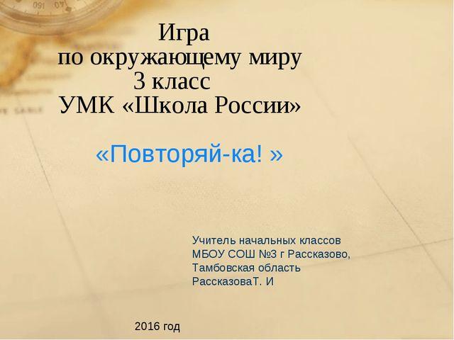 Игра по окружающему миру 3 класс УМК «Школа России» «Повторяй-ка! » Учитель...