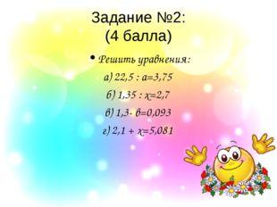 Задание №2: (4 балла) Решить уравнения: а) 22,5 : а=3,75 б) 1,35 : х=2,7 в) 1