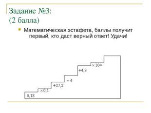 Задание №3: (2 балла) Математическая эстафета, баллы получит первый, кто даст
