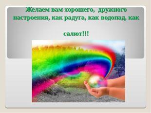 Желаем вам хорошего, дружного настроения, как радуга, как водопад, как салют!!!