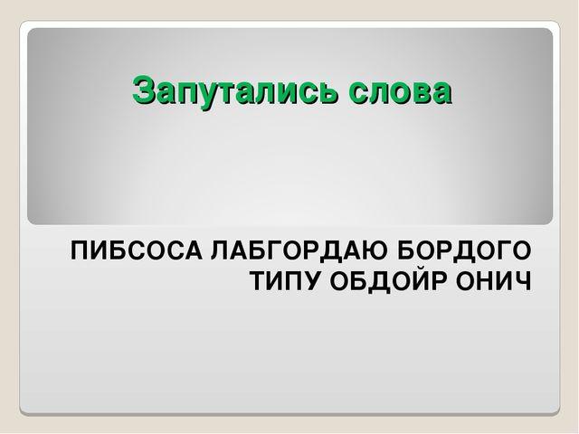Запутались слова ПИБСОСА ЛАБГОРДАЮ БОРДОГО ТИПУ ОБДОЙР ОНИЧ