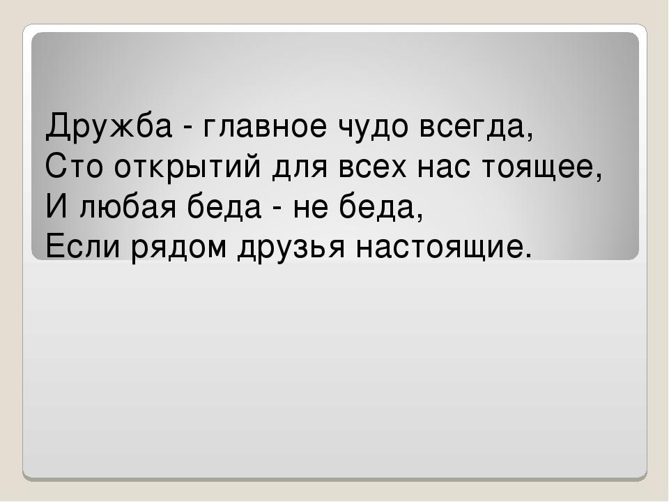 Дружба - главное чудо всегда, Сто открытий для всех нас тоящее, И любая беда...