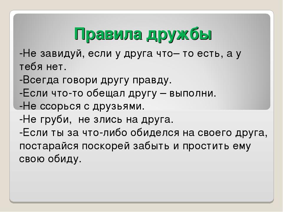 Правила дружбы -Не завидуй, если у друга что– то есть, а у тебя нет. -Всегда...