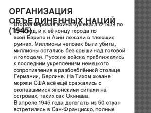 ОРГАНИЗАЦИЯ ОБЪЕДИНЕННЫХ НАЦИЙ (1945) Вторая мировая война бушевала с 1939 по
