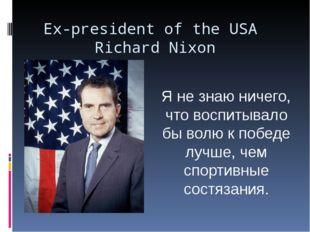 Ex-president of the USA Richard Nixon Я не знаю ничего, что воспитывало бы во