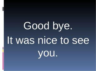 Good bye. It was nice to see you.