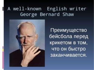 A well-known English writer George Bernard Shaw Преимущество бейсбола перед к