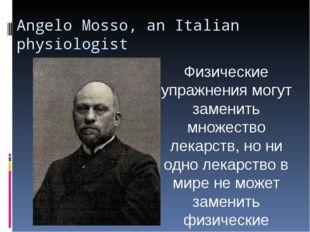 Angelo Mosso, an Italian physiologist Физические упражнения могут заменить мн