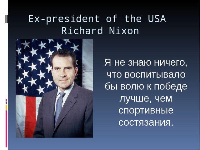 Ex-president of the USA Richard Nixon Я не знаю ничего, что воспитывало бы во...