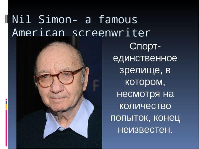 Nil Simon- a famous American screenwriter Спорт-единственное зрелище, в котор...