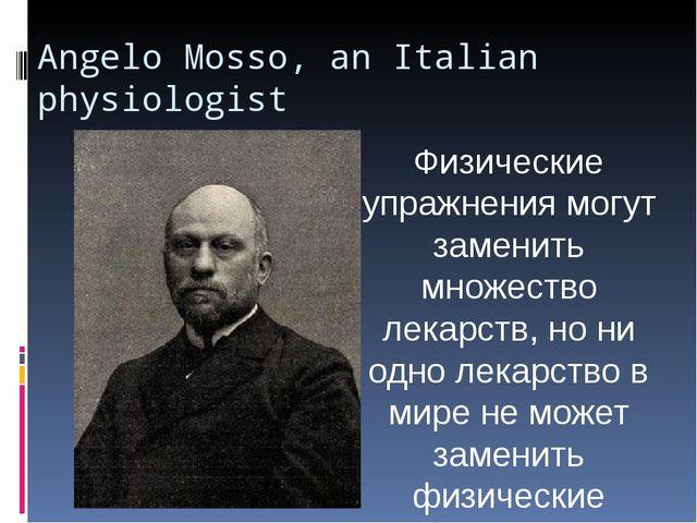 Angelo Mosso, an Italian physiologist Физические упражнения могут заменить мн...
