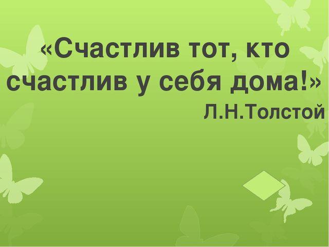 «Счастлив тот, кто счастлив у себя дома!» «Счастлив тот, кто счастлив у себя...