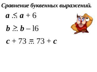 а ... а + 6 b ... b – l6 с + 73 ... 73 + с < > = Сравнение буквенных выражений.