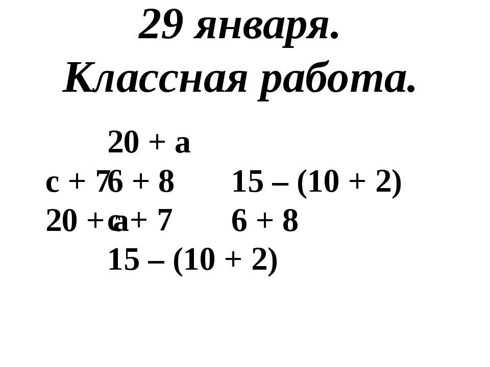 29 января. Классная работа. 20 + а 6 + 8 с + 7 15 – (10 + 2) с + 7 20 + а...