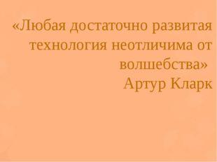 «Любая достаточно развитая технология неотличима от волшебства» Артур Кларк