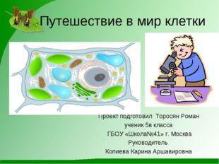 Путешествие в мир клетки Проект подготовил Торосян Роман ученик 5в класса ГБ