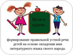 формирование правильной устной речи детей на основе овладения ими литературно