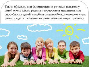 Таким образом, при формировании речевых навыков у детей очень важно развить т