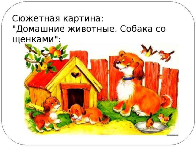 """Сюжетная картина: """"Домашние животные. Собака со щенками"""":"""