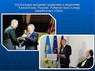 Награжден высшими орденами и медалями Казахстана, России, Узбекистана и ряда