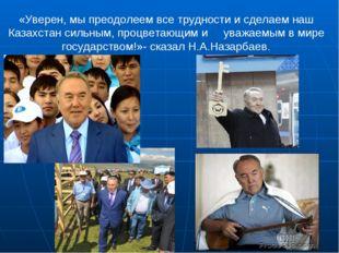 «Уверен, мы преодолеем все трудности и сделаем наш Казахстан сильным, процвет