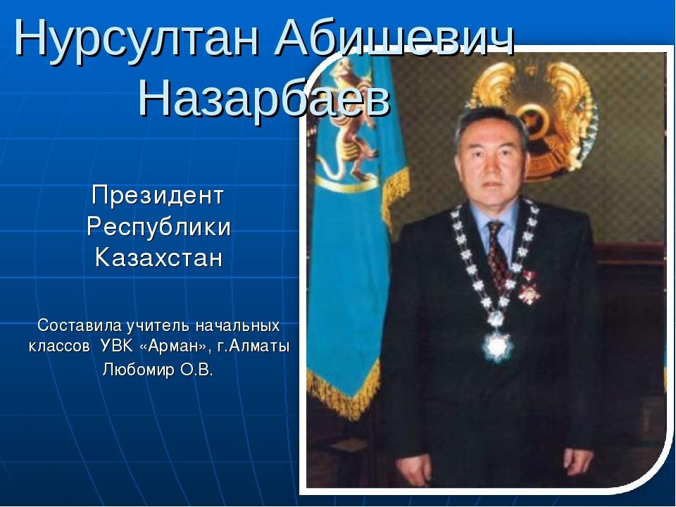 Нурсултан Абишевич Назарбаев Президент Республики Казахстан Составила учитель...