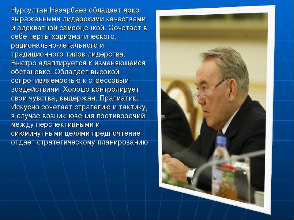 Нурсултан Назарбаев обладает ярко выраженными лидерскими качествами и адекват...