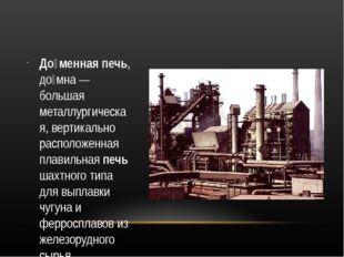 До́менная печь, до́мна — большая металлургическая, вертикально расположенная