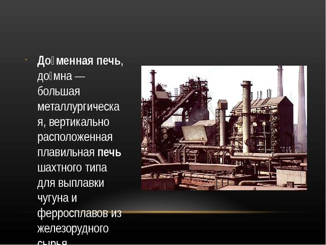 До́менная печь, до́мна — большая металлургическая, вертикально расположенная...