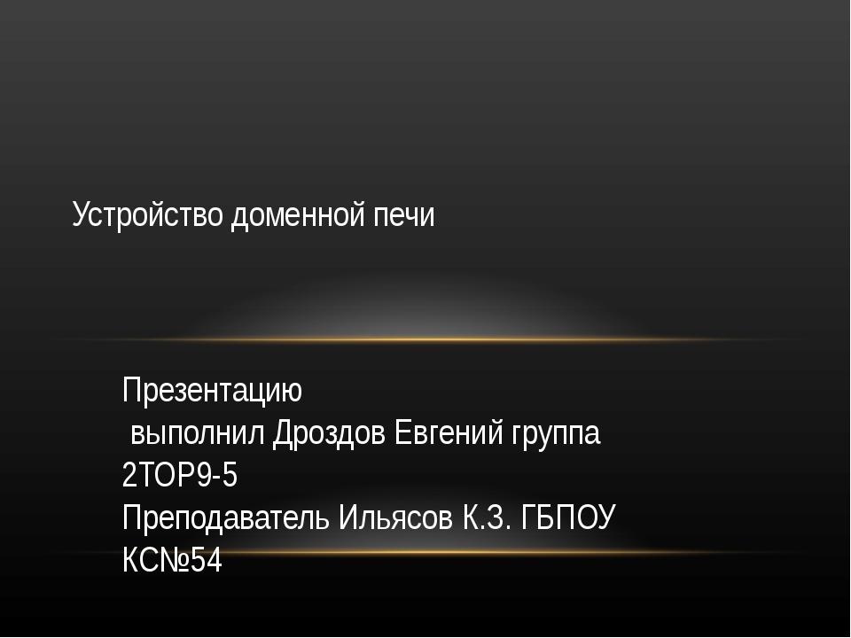 Презентацию выполнил Дроздов Евгений группа 2ТОР9-5 Преподаватель Ильясов К.З...