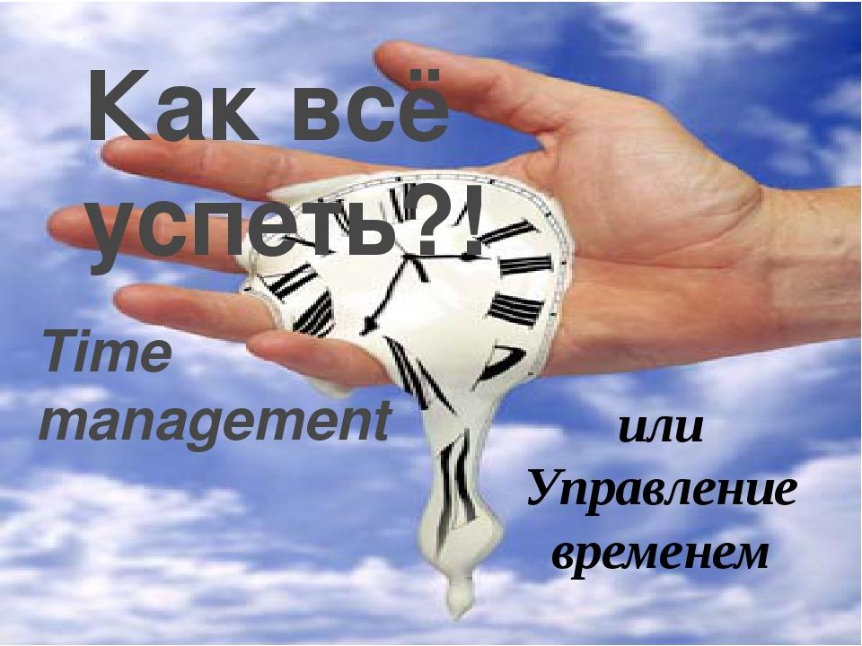 Как всё успеть?! Time management  или Управление временем