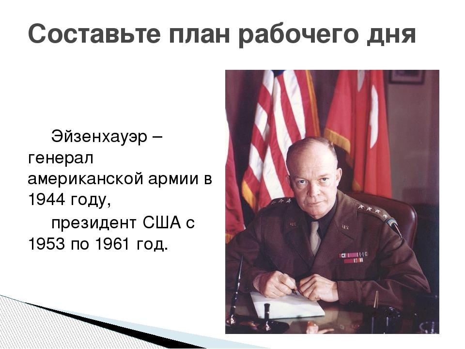 Составьте план рабочего дня  Эйзенхауэр – генерал американской армии в 1944...