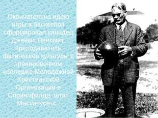Окончательно идею игры в баскетбол сформировал канадец Джеймс Нейсмит, препод