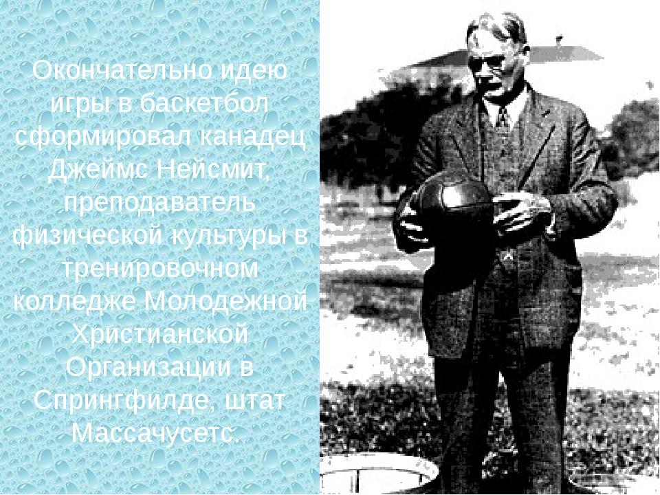 Окончательно идею игры в баскетбол сформировал канадец Джеймс Нейсмит, препод...