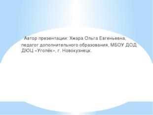 Автор презентации: Хмара Ольга Евгеньевна, педагог дополнительного образован