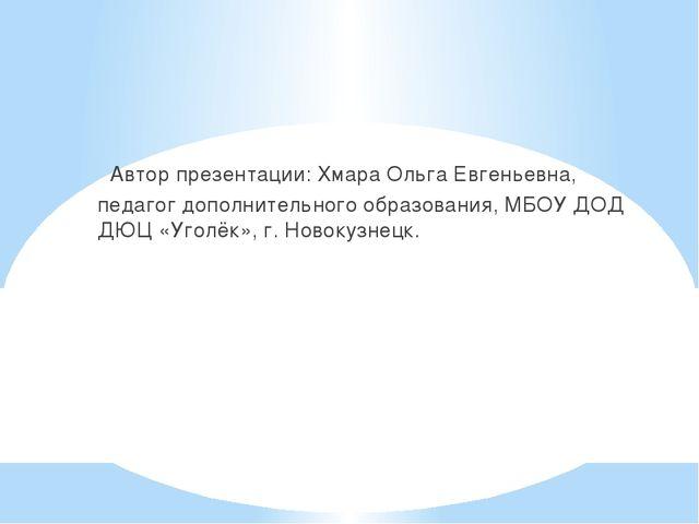 Автор презентации: Хмара Ольга Евгеньевна, педагог дополнительного образован...