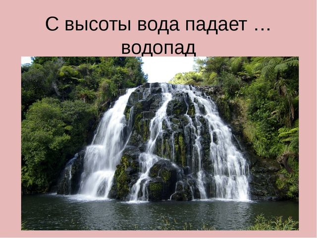 С высоты вода падает …водопад