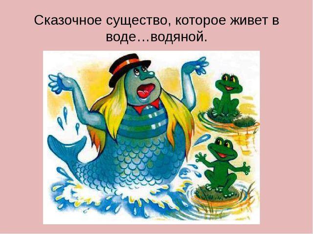 Сказочное существо, которое живет в воде…водяной.